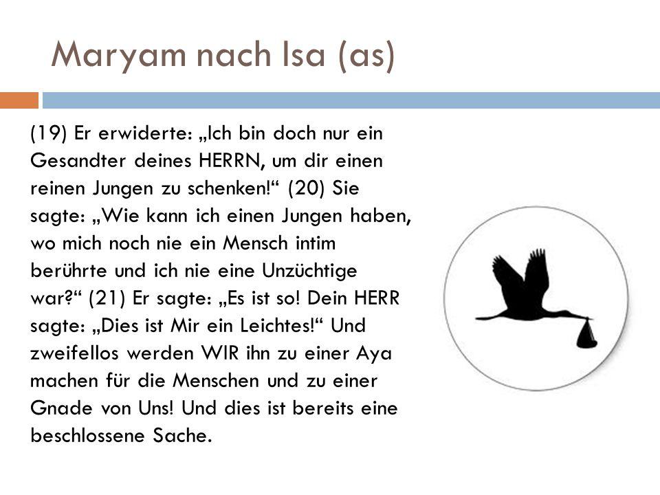 Maryam nach Isa (as) (19) Er erwiderte: Ich bin doch nur ein Gesandter deines HERRN, um dir einen reinen Jungen zu schenken! (20) Sie sagte: Wie kann