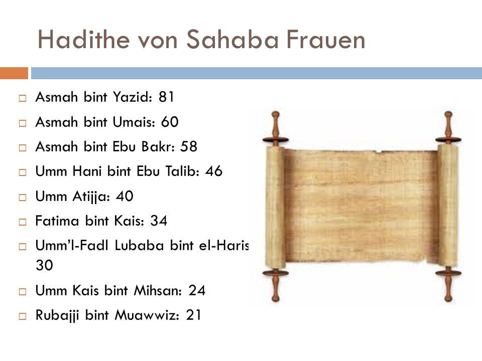 Hadithe von Sahaba Frauen Asmah bint Yazid: 81 Asmah bint Umais: 60 Asmah bint Ebu Bakr: 58 Umm Hani bint Ebu Talib: 46 Umm Atijja: 40 Fatima bint Kai