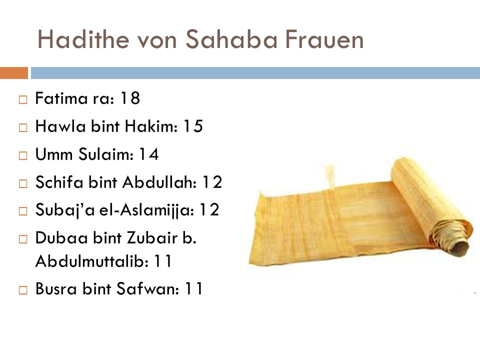 Hadithe von Sahaba Frauen Fatima ra: 18 Hawla bint Hakim: 15 Umm Sulaim: 14 Schifa bint Abdullah: 12 Subaja el-Aslamijja: 12 Dubaa bint Zubair b. Abdu
