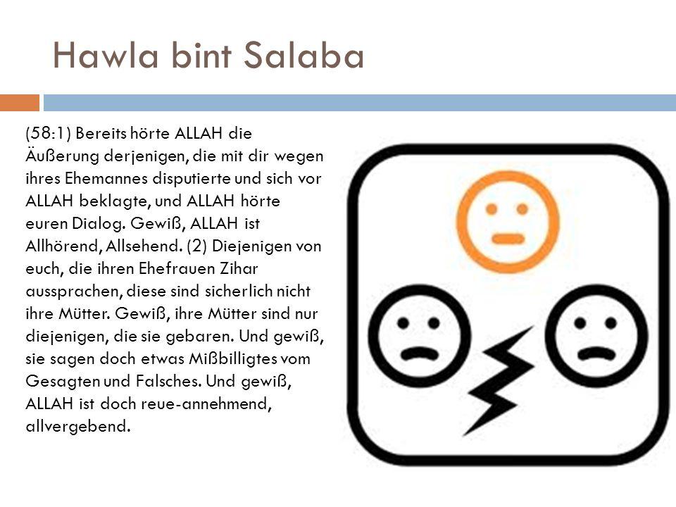 Hawla bint Salaba (58:1) Bereits hörte ALLAH die Äußerung derjenigen, die mit dir wegen ihres Ehemannes disputierte und sich vor ALLAH beklagte, und A