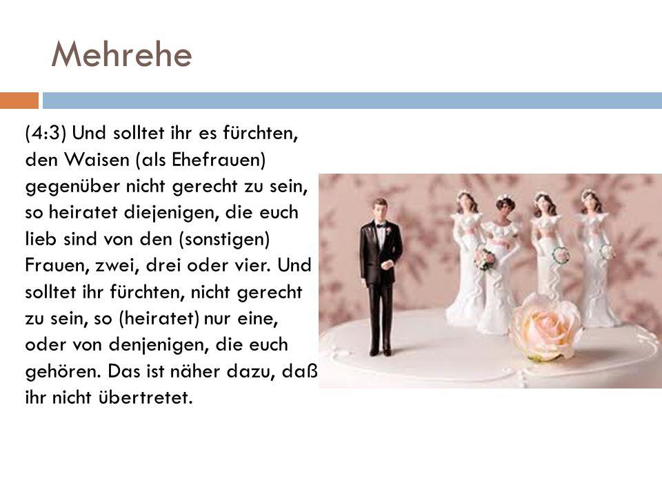 Mehrehe (4:3) Und solltet ihr es fürchten, den Waisen (als Ehefrauen) gegenüber nicht gerecht zu sein, so heiratet diejenigen, die euch lieb sind von