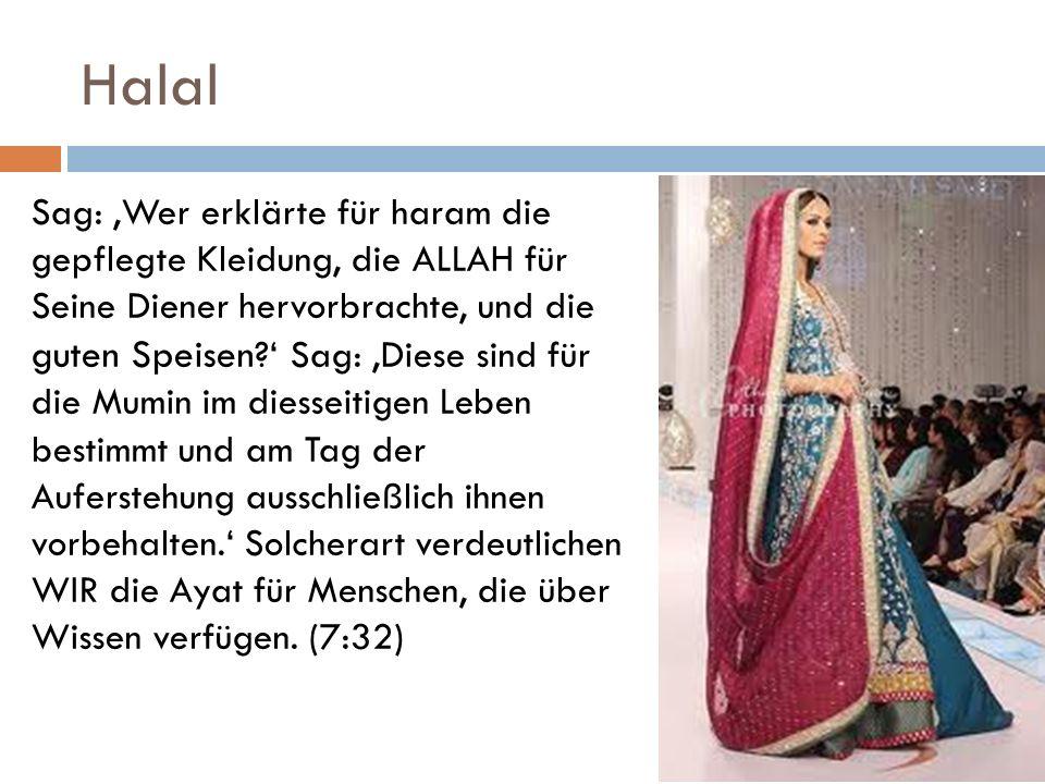 Halal Sag: Wer erklärte für haram die gepflegte Kleidung, die ALLAH für Seine Diener hervorbrachte, und die guten Speisen ? Sag: Diese sind für die Mu