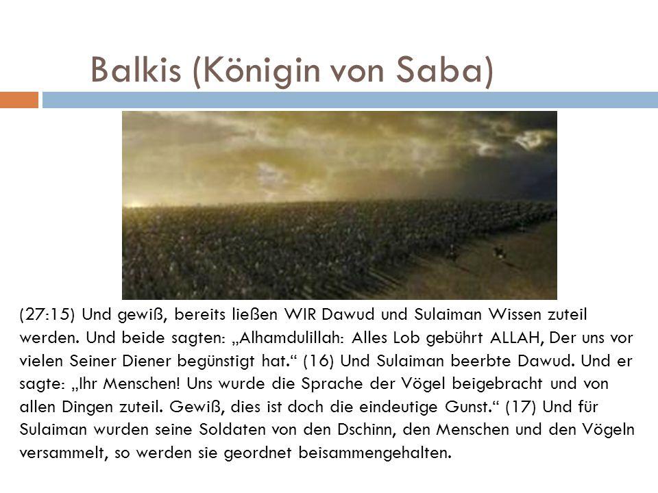 Balkis (Königin von Saba) (27:15) Und gewiß, bereits ließen WIR Dawud und Sulaiman Wissen zuteil werden. Und beide sagten: Alhamdulillah: Alles Lob ge