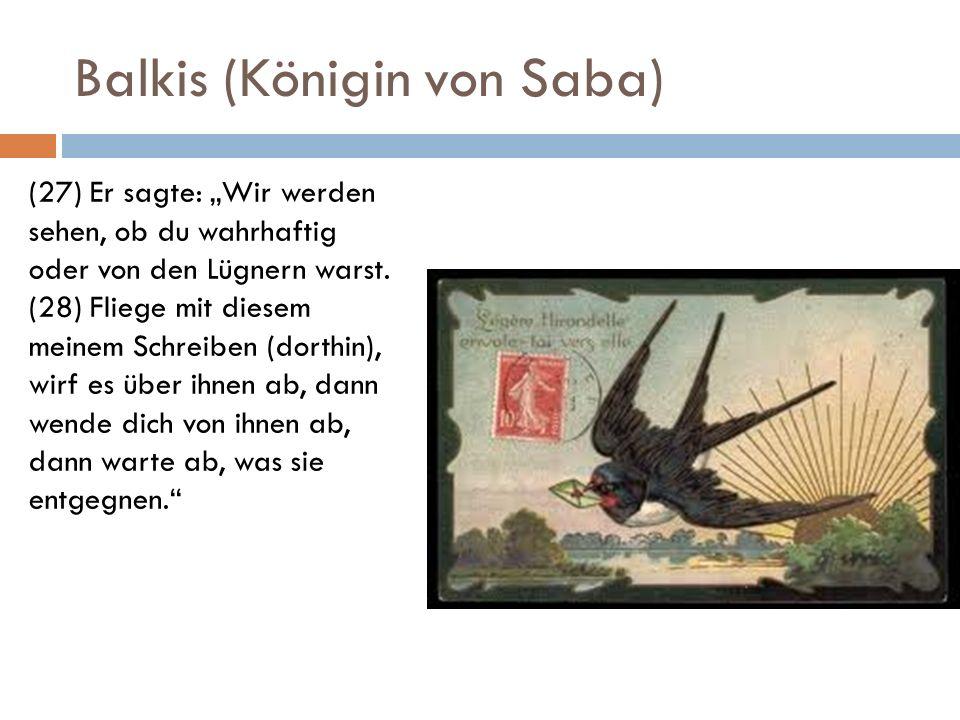 Balkis (Königin von Saba) (27) Er sagte: Wir werden sehen, ob du wahrhaftig oder von den Lügnern warst. (28) Fliege mit diesem meinem Schreiben (dorth