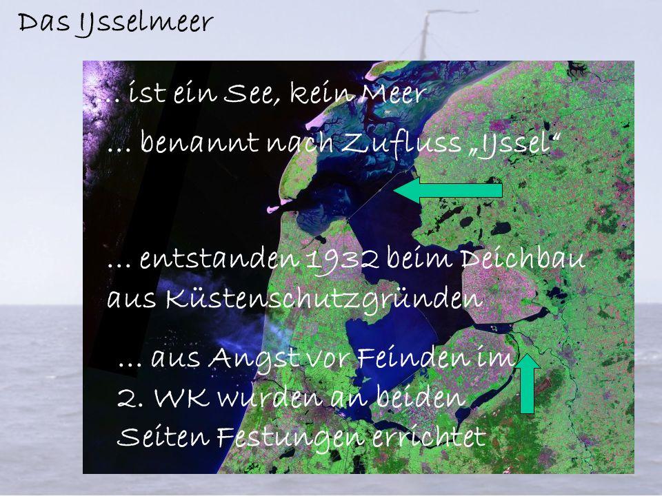 Das IJsselmeer... ist ein See, kein Meer... benannt nach Zufluss IJssel...