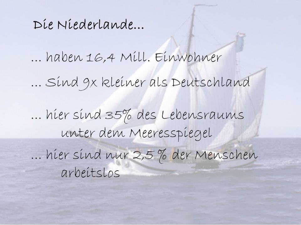 Die Niederlande...... haben 16,4 Mill. Einwohner... Sind 9x kleiner als Deutschland... hier sind 35% des Lebensraums unter dem Meeresspiegel... hier s