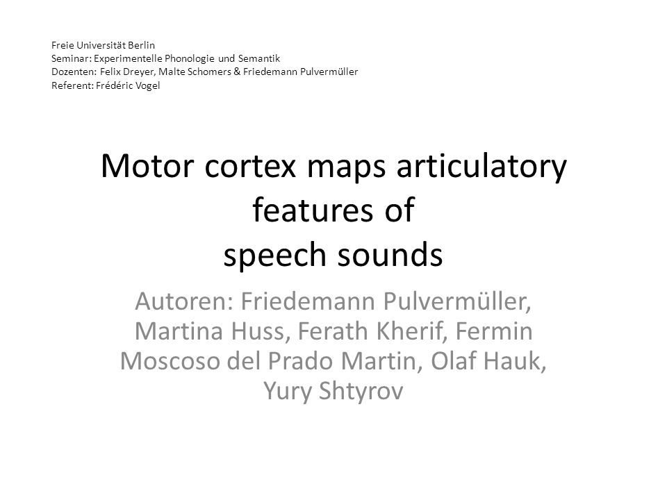 Motor cortex maps articulatory features of speech sounds Autoren: Friedemann Pulvermüller, Martina Huss, Ferath Kherif, Fermin Moscoso del Prado Marti
