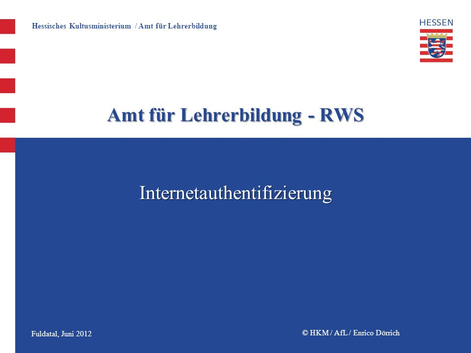 Hessisches Kultusministerium / Amt für Lehrerbildung © HKM / AfL / Enrico Dörrich Amt für Lehrerbildung - RWS Internetauthentifizierung Fuldatal, Juni 2012