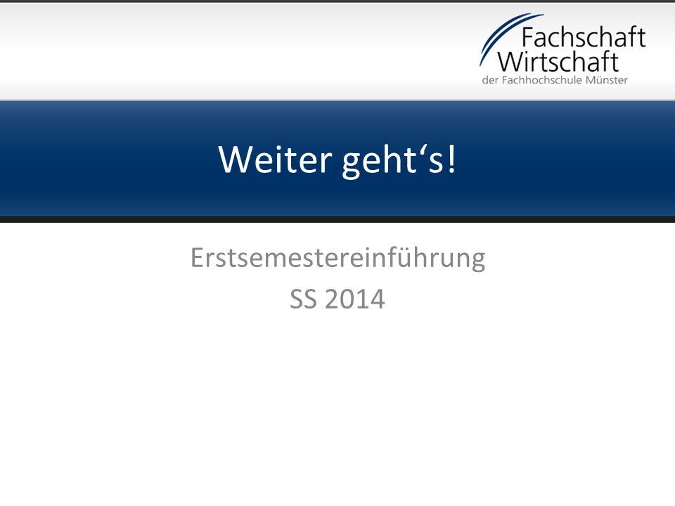 Weiter gehts! Erstsemestereinführung SS 2014