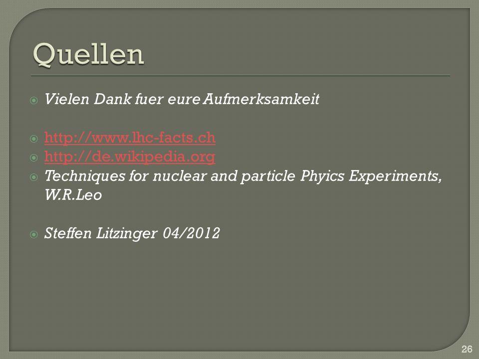 Vielen Dank fuer eure Aufmerksamkeit http://www.lhc-facts.ch http://de.wikipedia.org Techniques for nuclear and particle Phyics Experiments, W.R.Leo Steffen Litzinger 04/2012 26