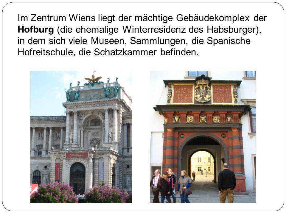 Im Zentrum Wiens liegt der mächtige Gebäudekomplex der (die ehemalige Winterresidenz des Habsburger), in dem sich viele Museen, Sammlungen, die Spanische Hofreitschule, die Schatzkammer befinden.