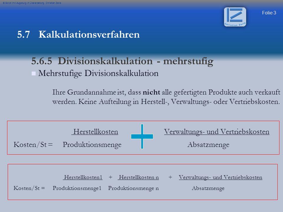 Folie 14 © Skript IHK Augsburg in Überarbeitung Christian Zerle Basis Fertigungsmaterial Fertigungsmaterial1.800 Fertigungslöhne3.700 =Einzelkosten5.500 +Gemeinkosten (162,5 % von 1.800 )2.925 Selbstkosten je Stück8.425 Basis Fertigungslöhne Fertigungsmaterial 1.800 Fertigungslöhne 3.700 =Einzelkosten 5.500 +Gemeinkosten (139,29 % von 3.700 ) 5.153,73 Selbstkosten je Stück 10.653,73 Die Differenzen zeigen die Ungenauigkeit der summarischen Zuschlagskalkulation Basis Summe Fertigungsmaterial + Fertigungslöhne Fertigungsmaterial1.800 Fertigungslöhne3.700 =Einzelkosten5.500 +Gemeinkosten (75 % von 5.500 )4.125 Selbstkosten je Stück9.625 Einfache Kalkulation Beispiel bei 1.800 Fertigungsmaterialkosten und 3.700 Fertigungslöhnen sind folgende Möglichkeiten der Kalkulation möglich: 5.7 Kalkulationsverfahren 5.6.5 Zuschlagskalkulation