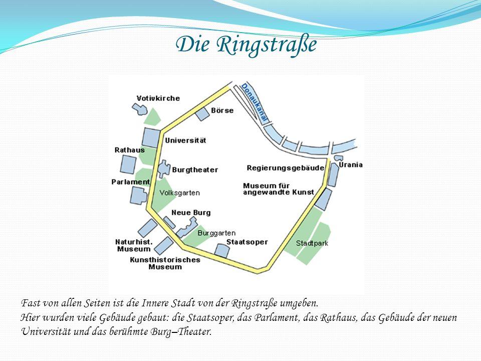 Fast von allen Seiten ist die Innere Stadt von der Ringstraße umgeben. Hier wurden viele Gebäude gebaut: die Staatsoper, das Parlament, das Rathaus, d