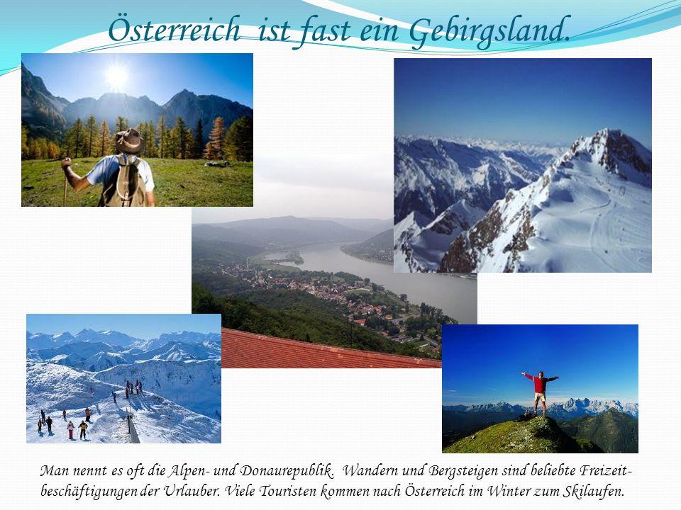 Österreich ist fast ein Gebirgsland. Man nennt es oft die Alpen- und Donaurepublik. Wandern und Bergsteigen sind beliebte Freizeit- beschäftigungen de