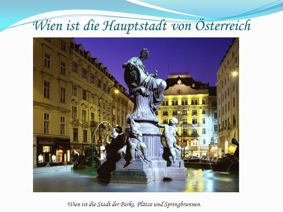 Wien ist die Hauptstadt von Österreich Wien ist die Stadt der Parks, Plätze und Springbrunnen.