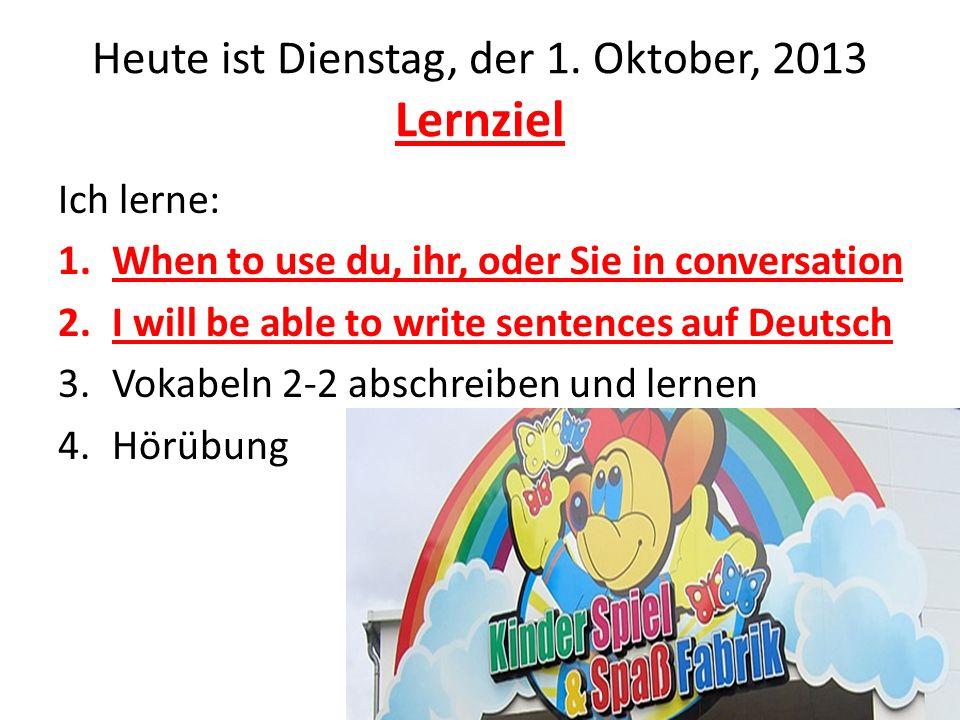 Heute ist Dienstag, der 1. Oktober, 2013 Lernziel Ich lerne: 1.When to use du, ihr, oder Sie in conversation 2.I will be able to write sentences auf D