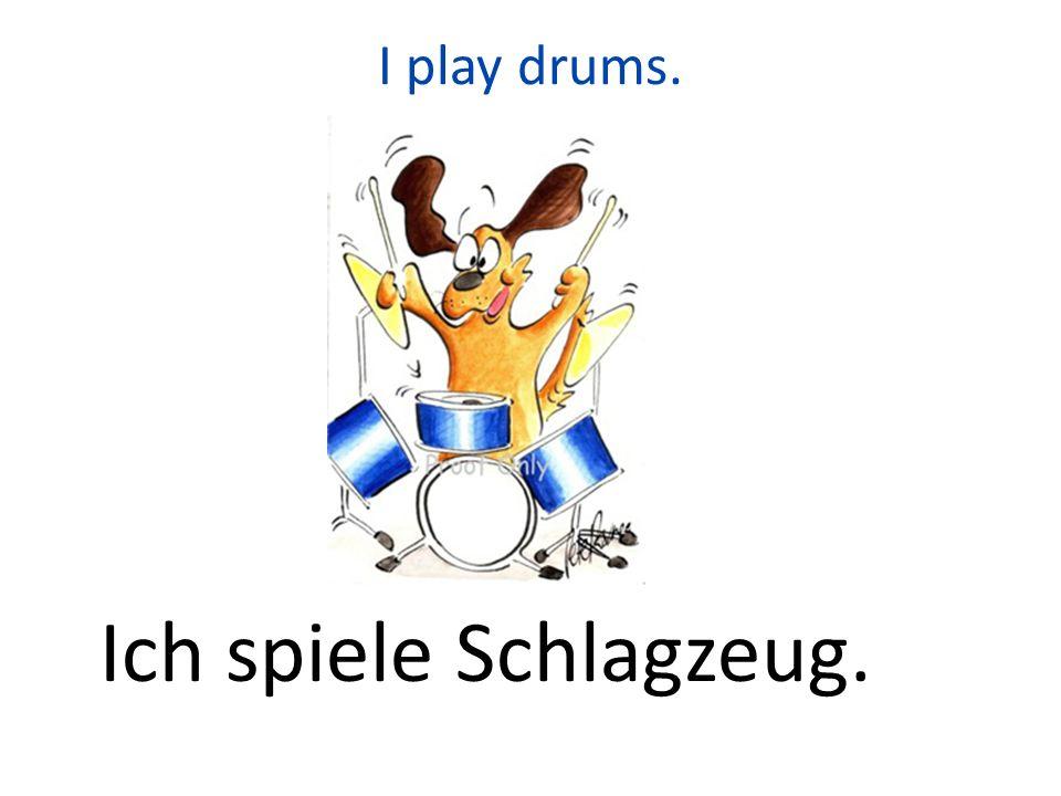 I play drums. Ich spiele Schlagzeug.