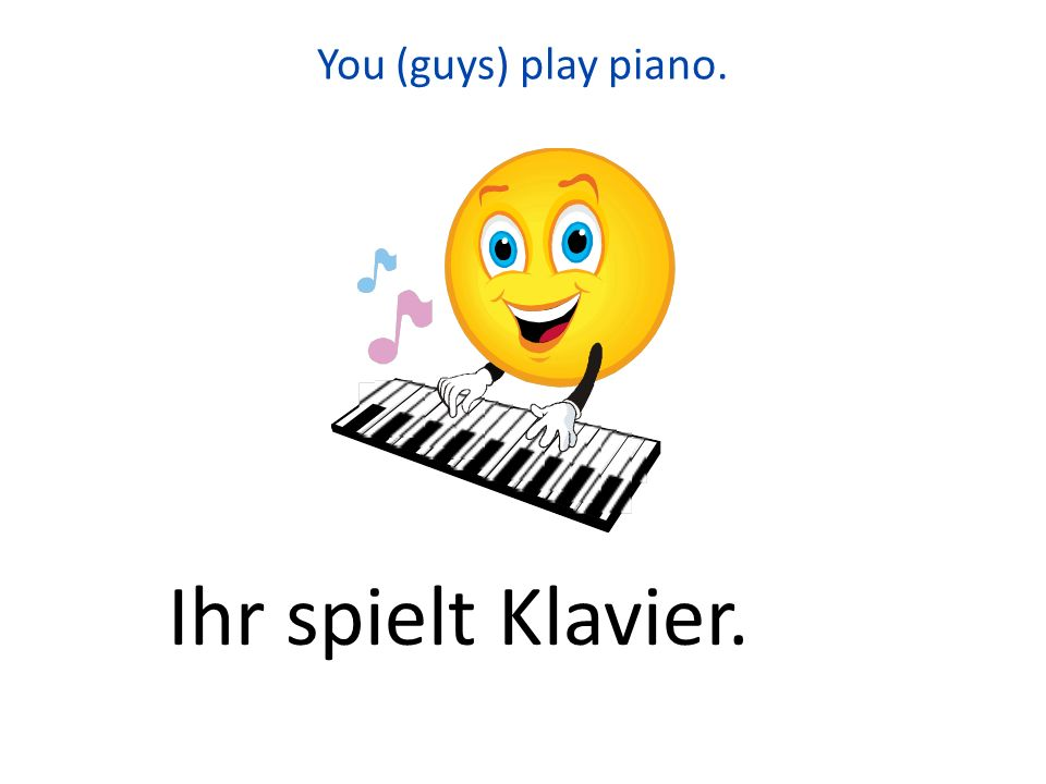 You (guys) play piano. Ihr spielt Klavier.