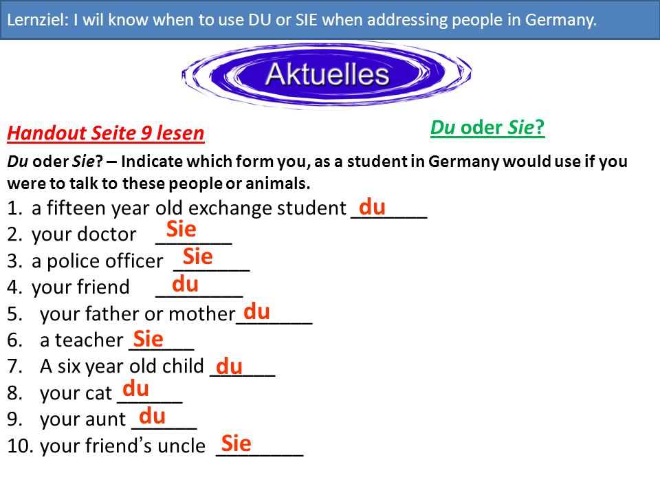 Du oder Sie? Lernziel: I wil know when to use DU or SIE when addressing people in Germany. Handout Seite 9 lesen Du oder Sie? – Indicate which form yo