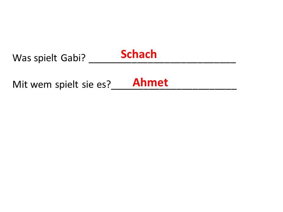 Was spielt Gabi? ___________________________ Mit wem spielt sie es?_______________________ Schach Ahmet