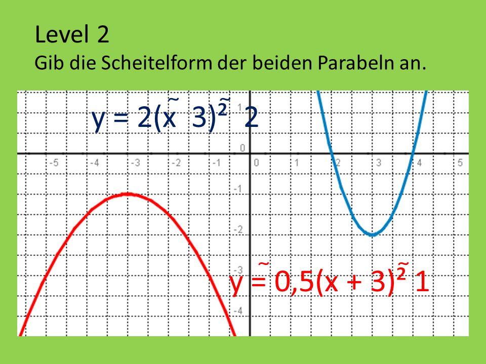 Level 2 Gib die Scheitelform der beiden Parabeln an. y = 0,5(x + 3)² 1 y = 2(x 3)² 2