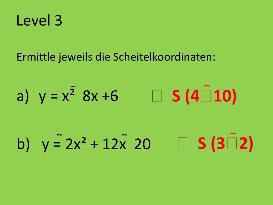Level 3 Ermittle jeweils die Scheitelkoordinaten: a)y = x² 8x +6 b) y = 2x² + 12x 20 S (4 10) S (3 2)