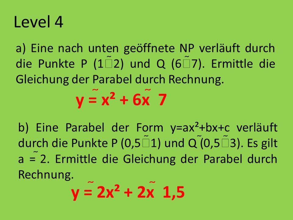 Level 4 a) Eine nach unten geöffnete NP verläuft durch die Punkte P (1 2) und Q (6 7). Ermittle die Gleichung der Parabel durch Rechnung. b) Eine Para
