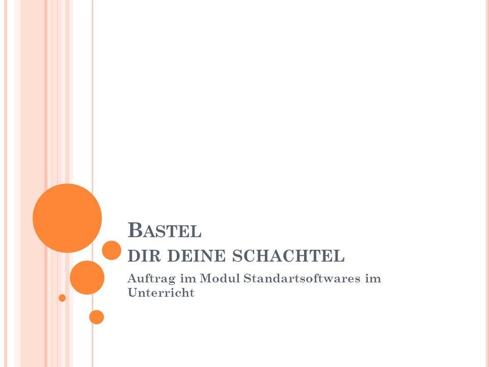 B ASTEL DIR DEINE SCHACHTEL Auftrag im Modul Standartsoftwares im Unterricht