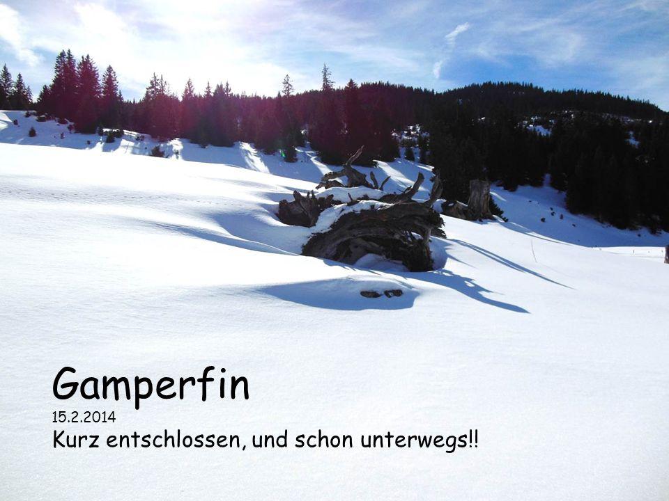 Gamperfin 15.2.2014 Kurz entschlossen, und schon unterwegs!!
