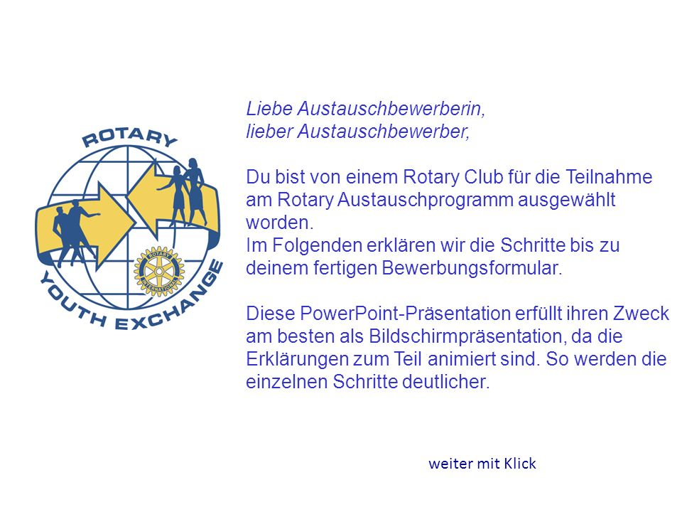 Liebe Austauschbewerberin, lieber Austauschbewerber, Du bist von einem Rotary Club für die Teilnahme am Rotary Austauschprogramm ausgewählt worden. Im