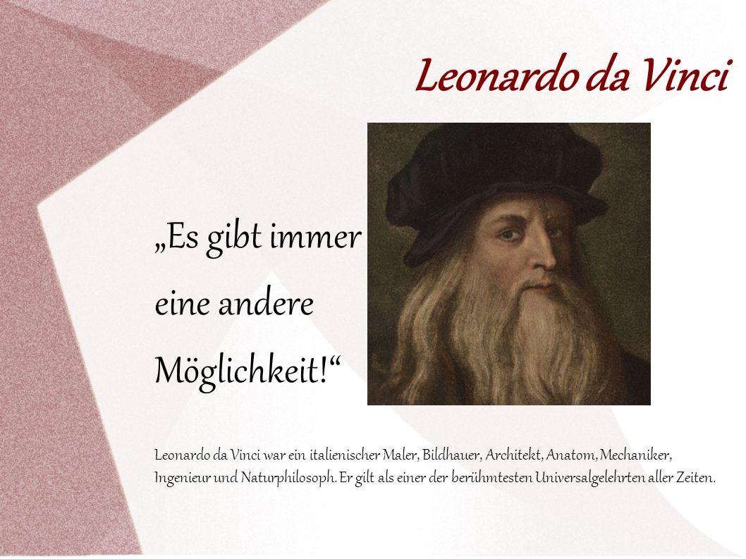 Leonardo da Vinci Es gibt immer eine andere Möglichkeit! Leonardo da Vinci war ein italienischer Maler, Bildhauer, Architekt, Anatom, Mechaniker, Inge