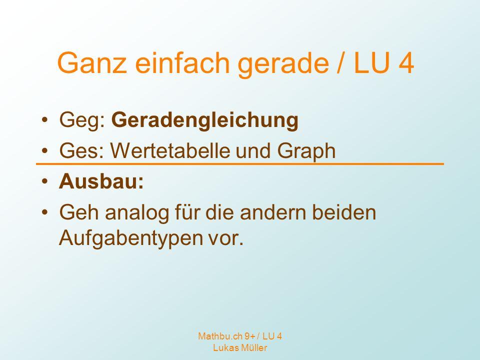 Mathbu.ch 9+ / LU 4 Lukas Müller Ganz einfach gerade / LU 4 Geg: Geradengleichung Ges: Wertetabelle und Graph Ausbau: Geh analog für die andern beiden