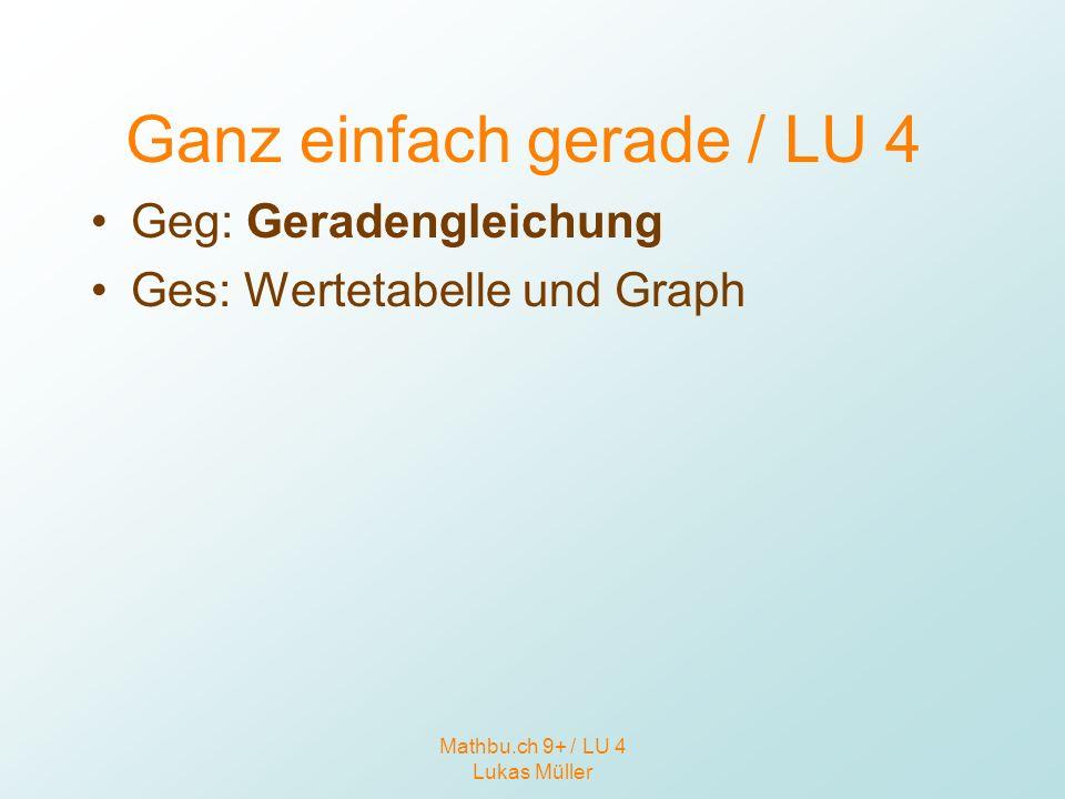 Mathbu.ch 9+ / LU 4 Lukas Müller Ganz einfach gerade / LU 4 Geg: Geradengleichung Ges: Wertetabelle und Graph