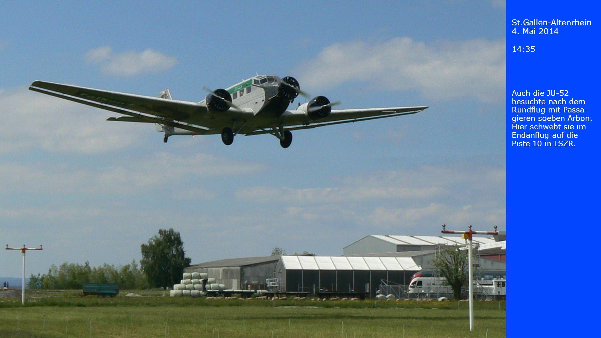 St.Gallen-Altenrhein 4. Mai 2014 14:35 Auch die JU-52 besuchte nach dem Rundflug mit Passa- gieren soeben Arbon. Hier schwebt sie im Endanflug auf die