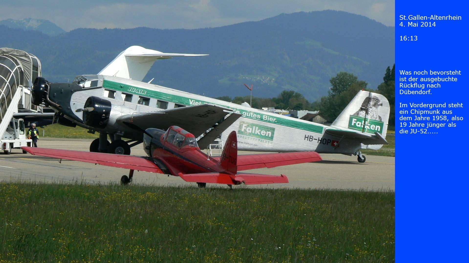 St.Gallen-Altenrhein 4. Mai 2014 16:13 Was noch bevorsteht ist der ausgebuchte Rückflug nach Dübendorf. Im Vordergrund steht ein Chipmunk aus dem Jahr