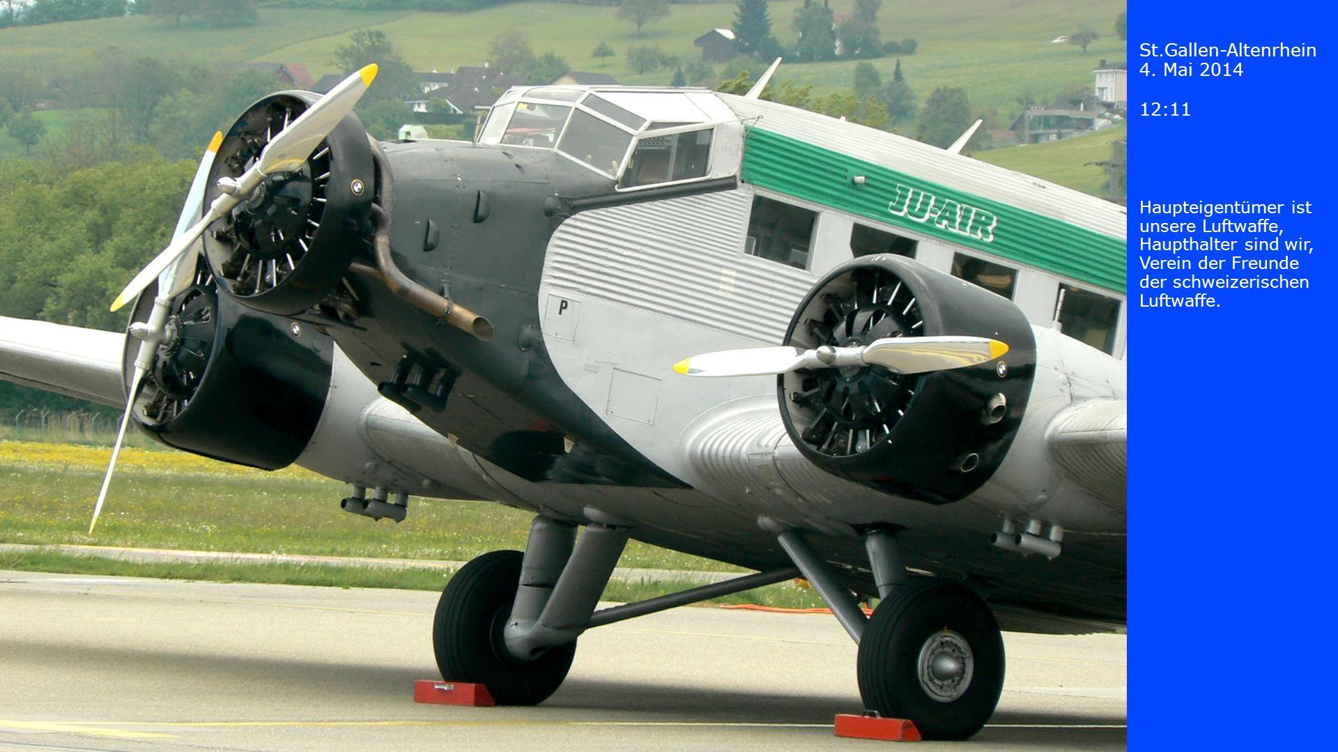 St.Gallen-Altenrhein 4. Mai 2014 12:11 Haupteigentümer ist unsere Luftwaffe, Haupthalter sind wir, Verein der Freunde der schweizerischen Luftwaffe.