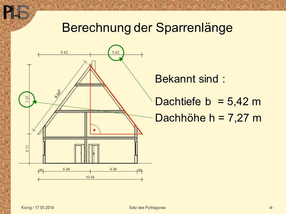 König / 17.05.2014Satz des Pythagoras-5- Berechnung der Sparrenlänge Bei der Lösung des Problems hilft der Satz des Pythagoras : In allen ebenen recht- winkligen Dreiecken die Summe der Flächeninhalte der Quadrate über den beiden Katheten gleich dem Flächeninhalt des Quadrates über der Hypotenuse.