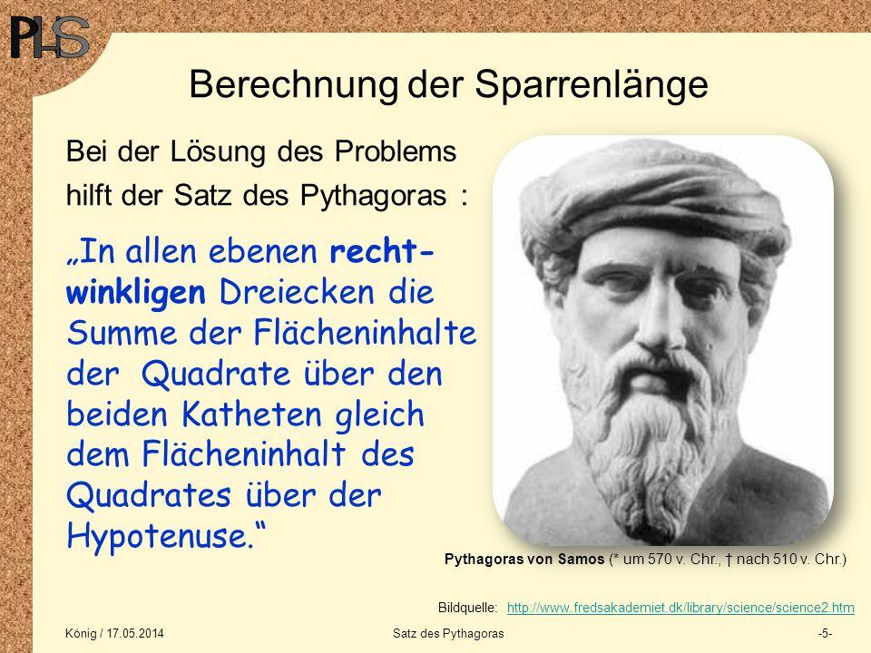 König / 17.05.2014Satz des Pythagoras-5- Berechnung der Sparrenlänge Bei der Lösung des Problems hilft der Satz des Pythagoras : In allen ebenen recht