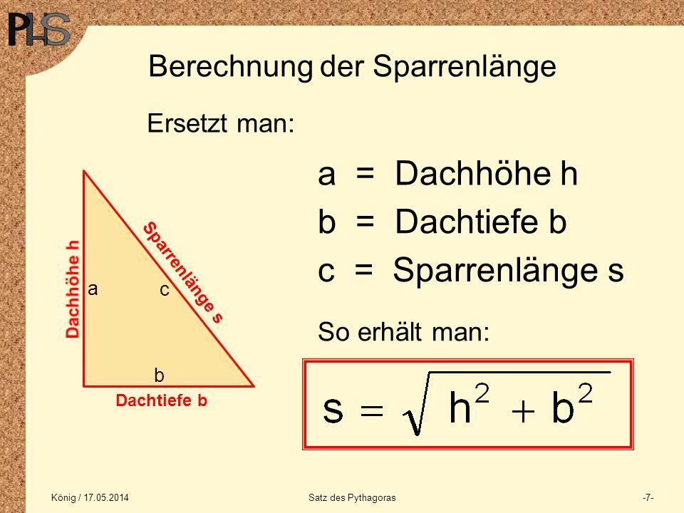 König / 17.05.2014Satz des Pythagoras-7- Berechnung der Sparrenlänge Dachtiefe b Sparrenlänge s a = Dachhöhe h b = Dachtiefe b c = Sparrenlänge s Erse