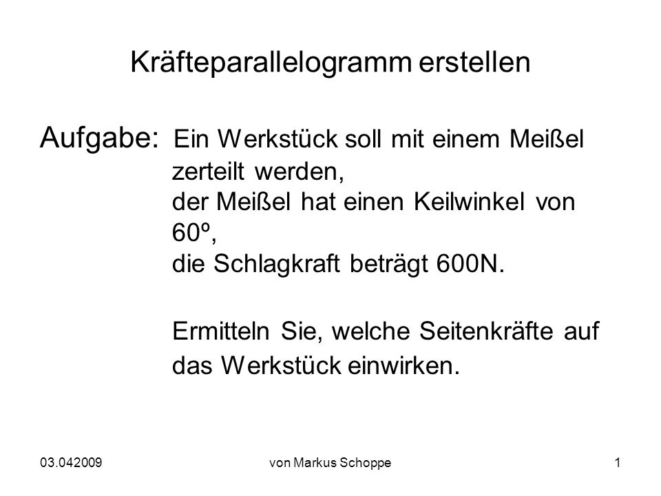 03.042009von Markus Schoppe1 Kräfteparallelogramm erstellen Aufgabe: Ein Werkstück soll mit einem Meißel zerteilt werden, der Meißel hat einen Keilwinkel von 60º, die Schlagkraft beträgt 600N.