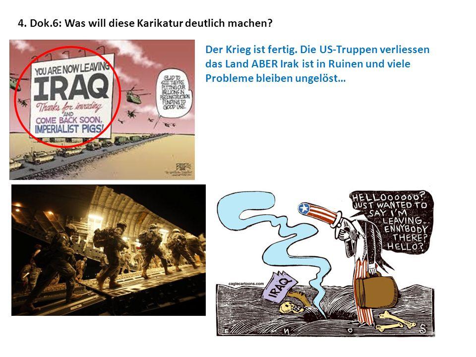 4. Dok.6: Was will diese Karikatur deutlich machen? Der Krieg ist fertig. Die US-Truppen verliessen das Land ABER Irak ist in Ruinen und viele Problem