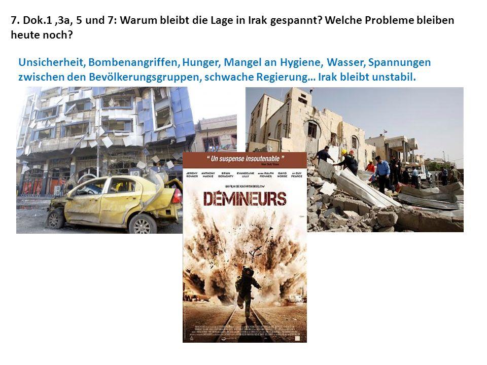 7. Dok.1,3a, 5 und 7: Warum bleibt die Lage in Irak gespannt? Welche Probleme bleiben heute noch? Unsicherheit, Bombenangriffen, Hunger, Mangel an Hyg