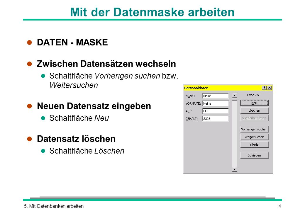 5. Mit Datenbanken arbeiten4 Mit der Datenmaske arbeiten l DATEN - MASKE l Zwischen Datensätzen wechseln l Schaltfläche Vorherigen suchen bzw. Weiters