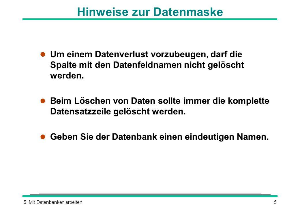 5. Mit Datenbanken arbeiten5 Hinweise zur Datenmaske l Um einem Datenverlust vorzubeugen, darf die Spalte mit den Datenfeldnamen nicht gelöscht werden