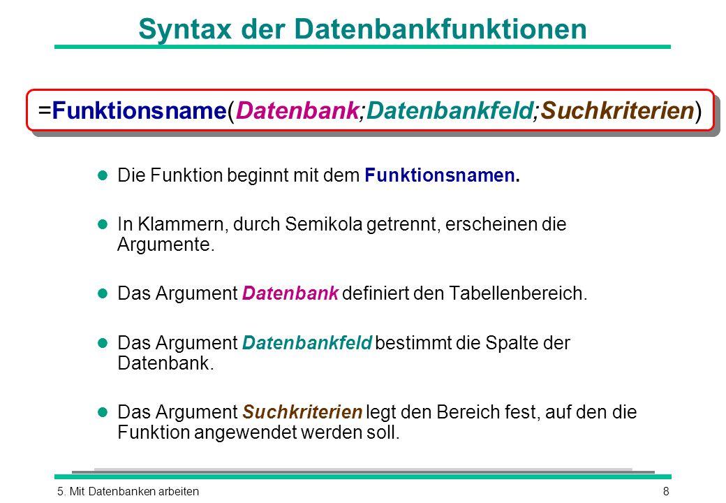 5. Mit Datenbanken arbeiten8 Syntax der Datenbankfunktionen l Die Funktion beginnt mit dem Funktionsnamen. l In Klammern, durch Semikola getrennt, ers
