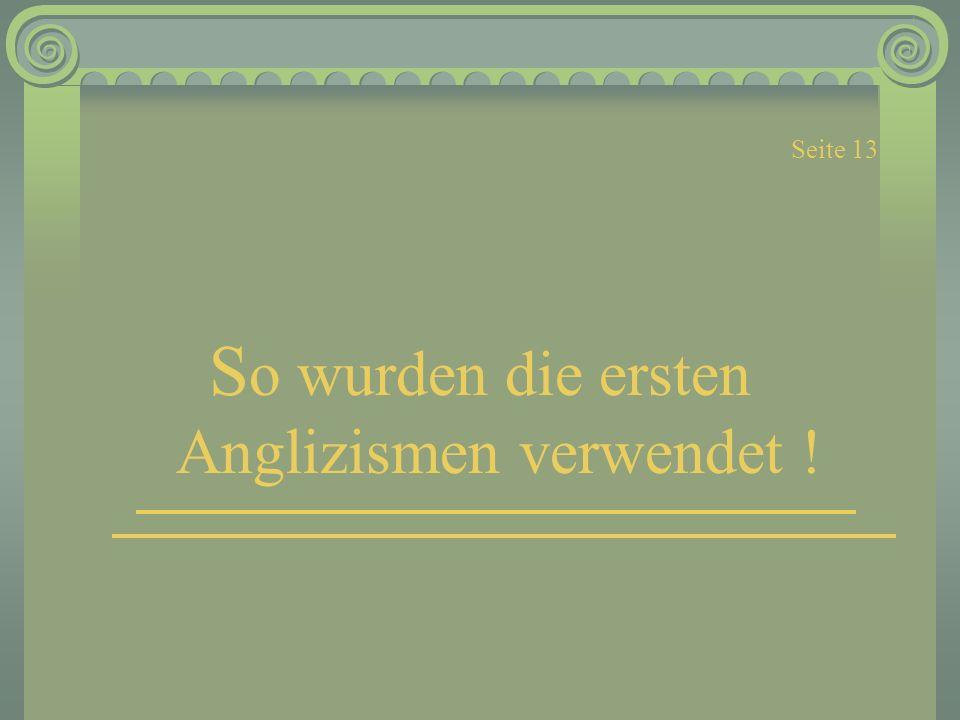 Seite 13 S o wurden die ersten Anglizismen verwendet !