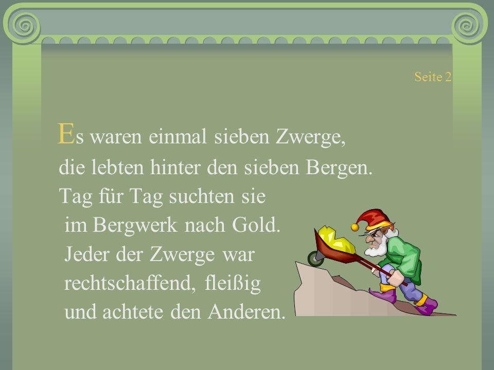 Seite 2 E s waren einmal sieben Zwerge, die lebten hinter den sieben Bergen. Tag für Tag suchten sie im Bergwerk nach Gold. Jeder der Zwerge war recht