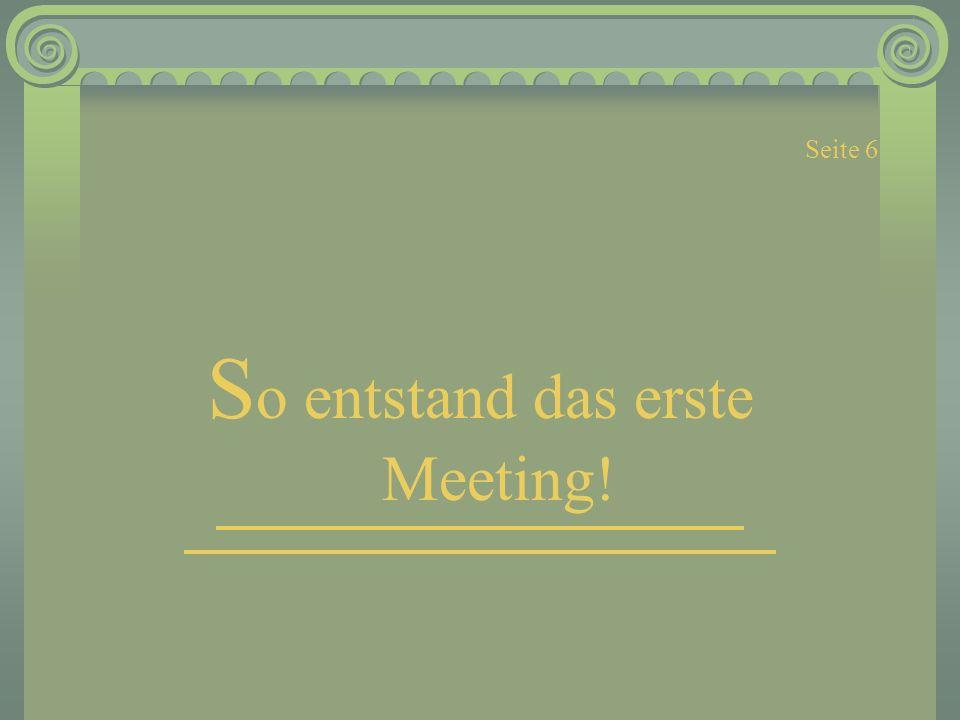 Seite 6 S o entstand das erste Meeting!