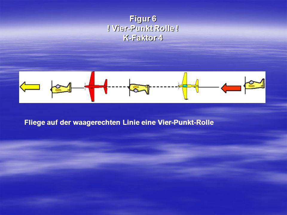 Figur 6 ! Vier-Punkt Rolle ! K-Faktor 4 Fliege auf der waagerechten Linie eine Vier-Punkt-Rolle