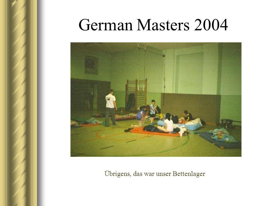 German Masters 2004 Übrigens, das war unser Bettenlager
